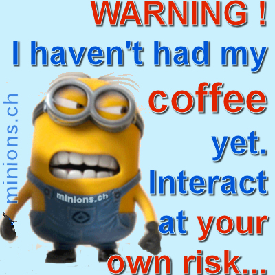 I haven't had my coffee yet... Interact at your own risk...